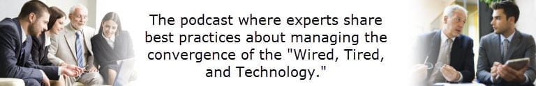 """The podcast where experts share best practices about managing the convergence of the """"Wired, Tired, and Technology"""""""